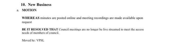 10. New Business a. MOTION WHEREAS minutes are posted online and meeting recordings are made available upon request BE IT RESOLVED THAT Council meetings are no longer be live streamed to meet the access needs of members of council. Moved by: VPSL